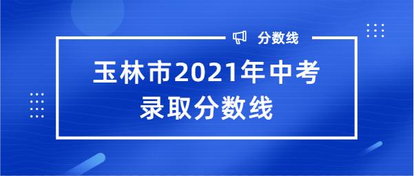 玉林市2021年中考录取分数线